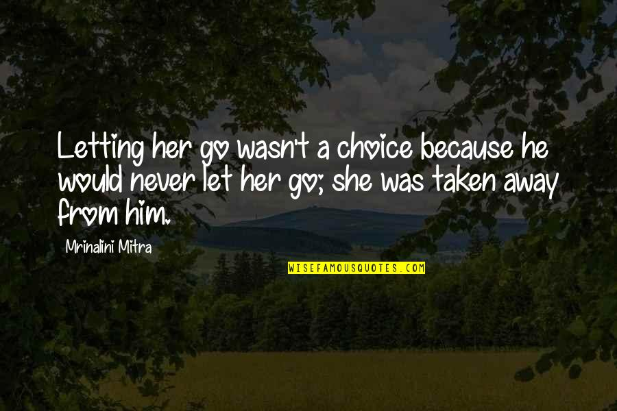 Because She Quotes By Mrinalini Mitra: Letting her go wasn't a choice because he