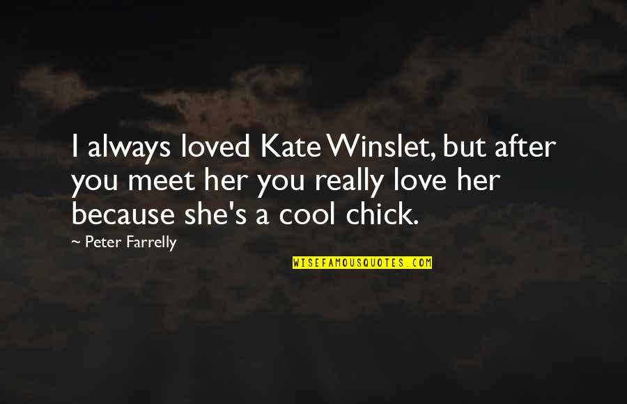 Because She Quotes By Peter Farrelly: I always loved Kate Winslet, but after you