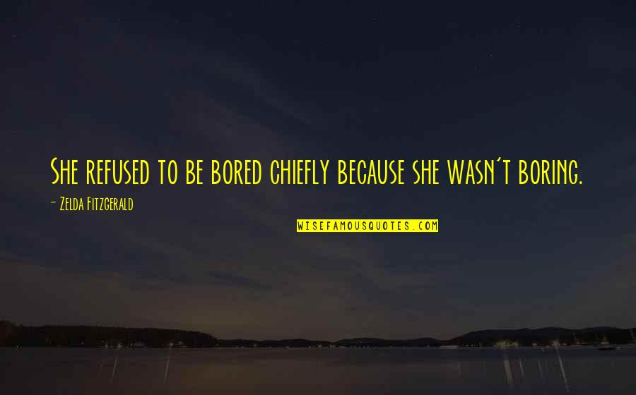 Because She Quotes By Zelda Fitzgerald: She refused to be bored chiefly because she