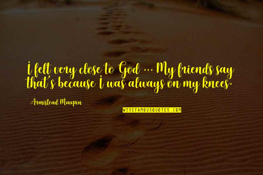 Because We Are Friends Quotes By Armistead Maupin: I felt very close to God ... My