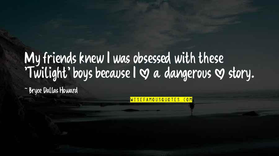 Because We Are Friends Quotes By Bryce Dallas Howard: My friends knew I was obsessed with these