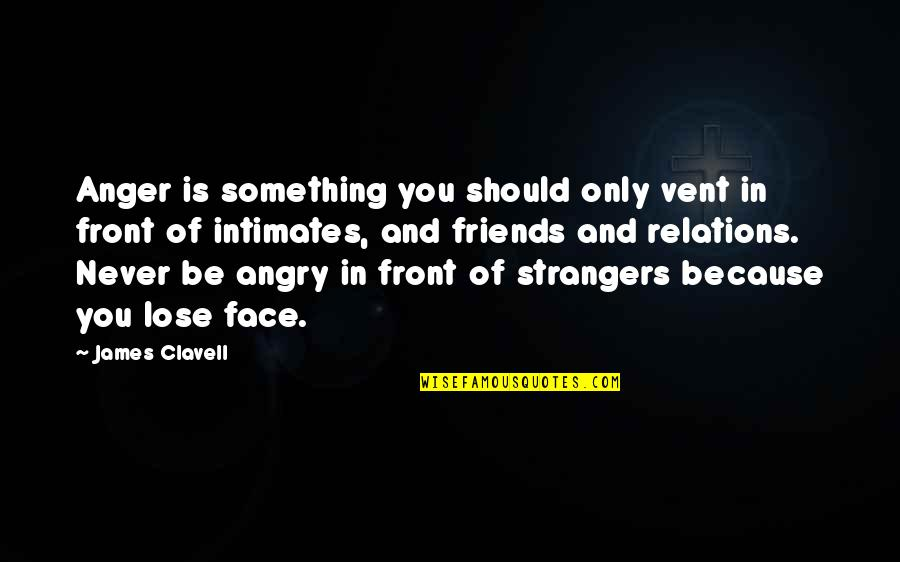 Because We Are Friends Quotes By James Clavell: Anger is something you should only vent in