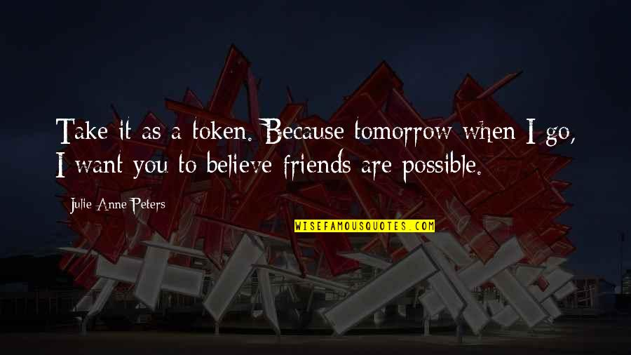 Because We Are Friends Quotes By Julie Anne Peters: Take it as a token. Because tomorrow when
