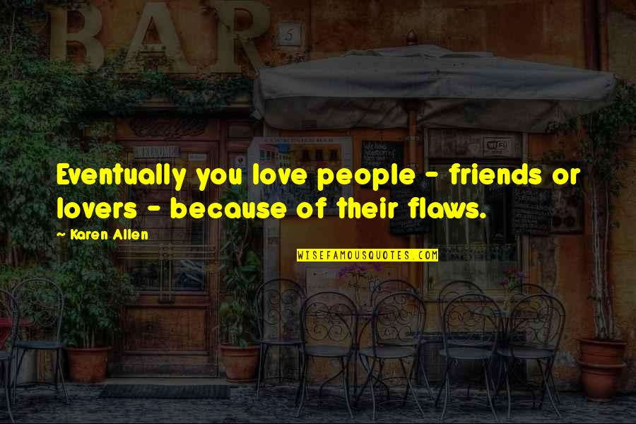 Because We Are Friends Quotes By Karen Allen: Eventually you love people - friends or lovers