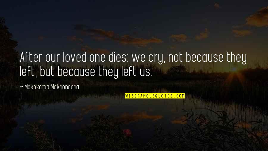 Because We Are Friends Quotes By Mokokoma Mokhonoana: After our loved one dies: we cry, not