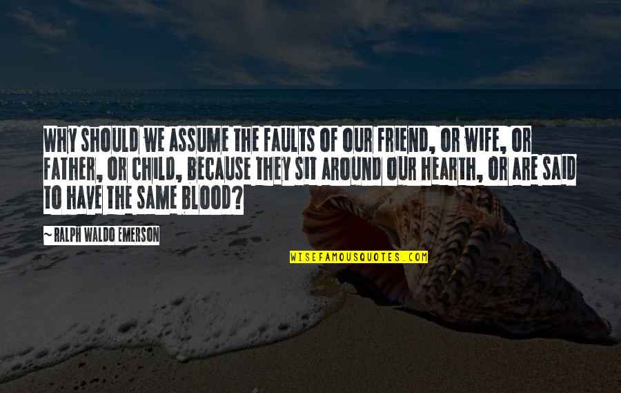 Because We Are Friends Quotes By Ralph Waldo Emerson: Why should we assume the faults of our