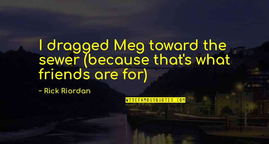 Because We Are Friends Quotes By Rick Riordan: I dragged Meg toward the sewer (because that's