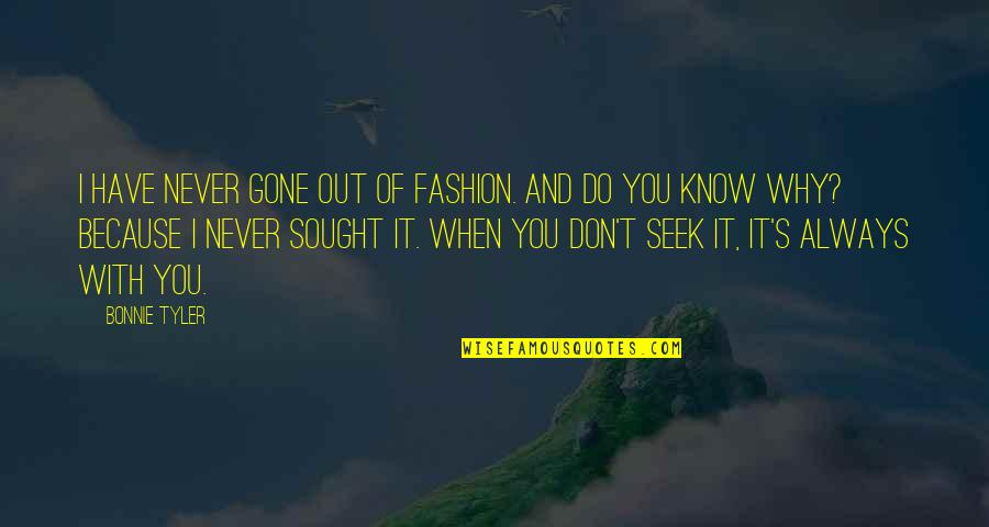 Because When I'm With You Quotes By Bonnie Tyler: I have never gone out of fashion. And