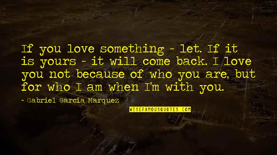 Because When I'm With You Quotes By Gabriel Garcia Marquez: If you love something - let. If it