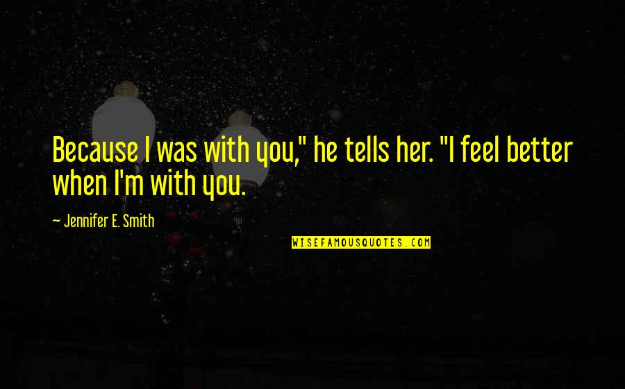 """Because When I'm With You Quotes By Jennifer E. Smith: Because I was with you,"""" he tells her."""