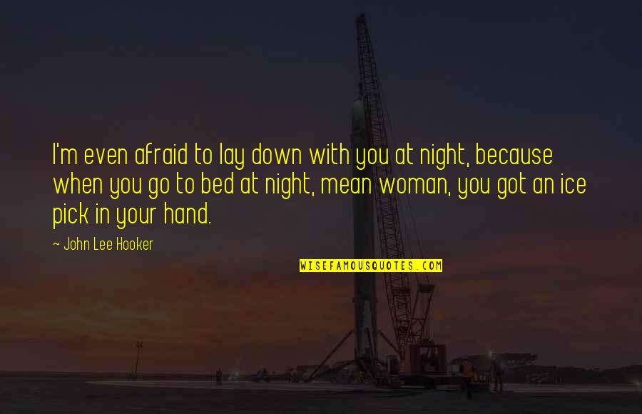 Because When I'm With You Quotes By John Lee Hooker: I'm even afraid to lay down with you