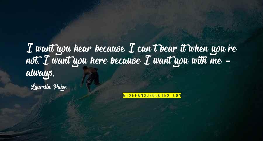 Because When I'm With You Quotes By Laurelin Paige: I want you hear because I can't bear