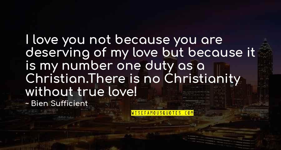 Because Without Love Quotes By Bien Sufficient: I love you not because you are deserving