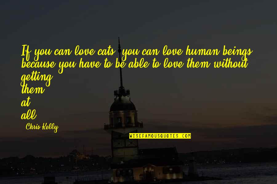 Because Without Love Quotes By Chris Kelly: If you can love cats, you can love