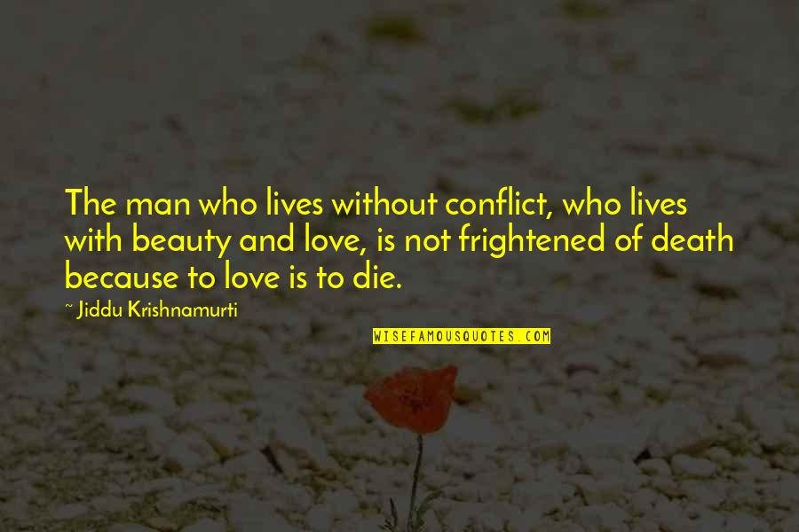 Because Without Love Quotes By Jiddu Krishnamurti: The man who lives without conflict, who lives