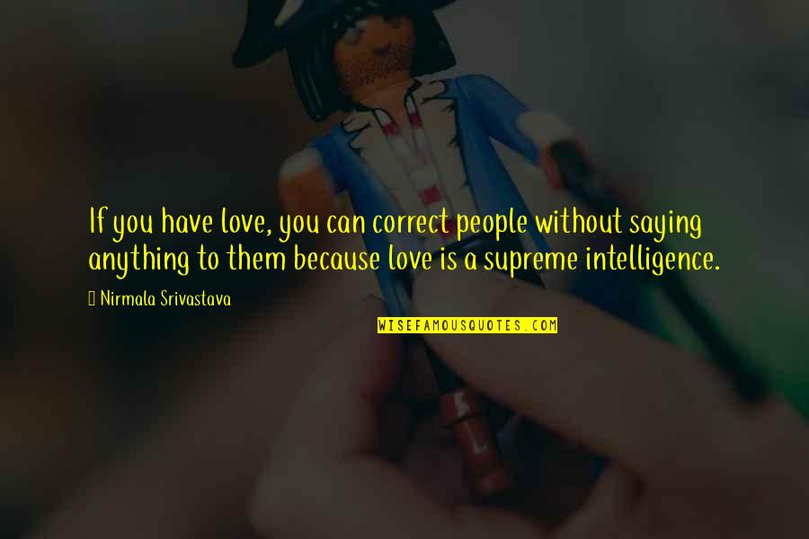 Because Without Love Quotes By Nirmala Srivastava: If you have love, you can correct people