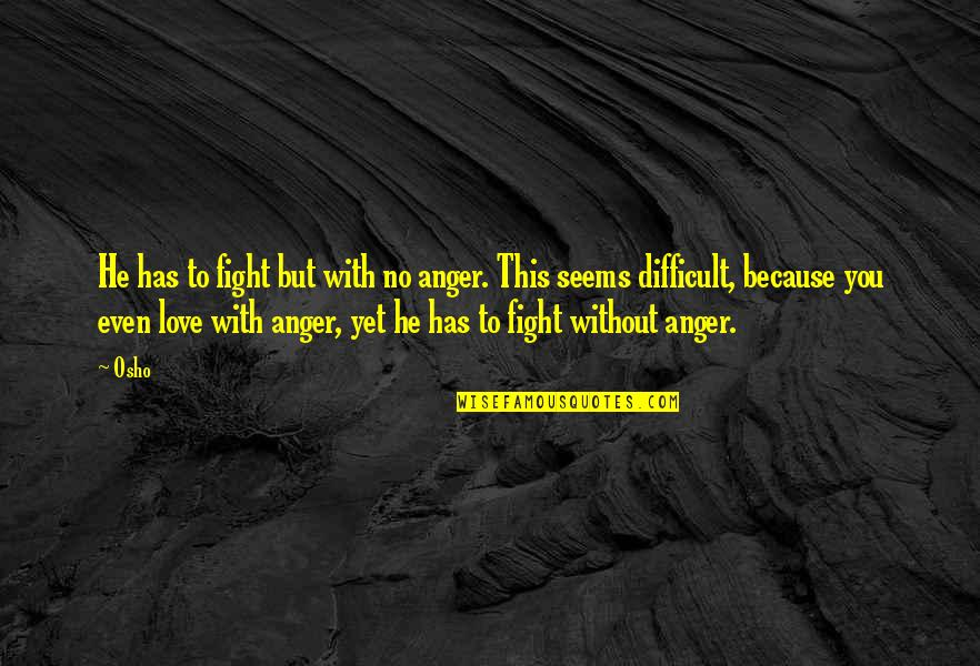 Because Without Love Quotes By Osho: He has to fight but with no anger.