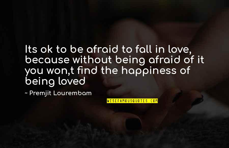 Because Without Love Quotes By Premjit Lourembam: Its ok to be afraid to fall in