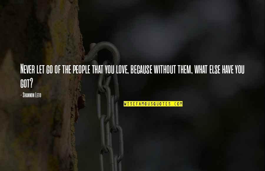Because Without Love Quotes By Shannon Leto: Never let go of the people that you