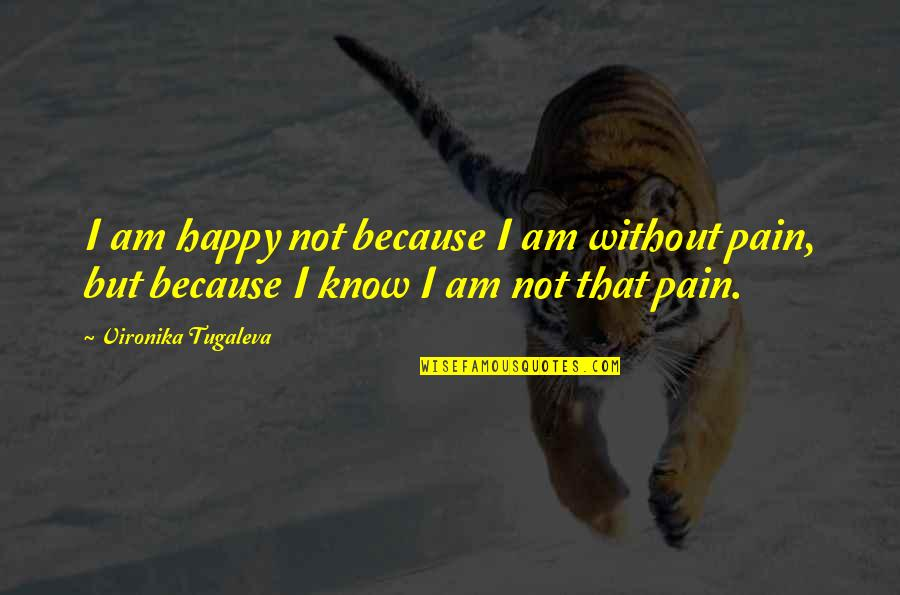 Because Without Love Quotes By Vironika Tugaleva: I am happy not because I am without