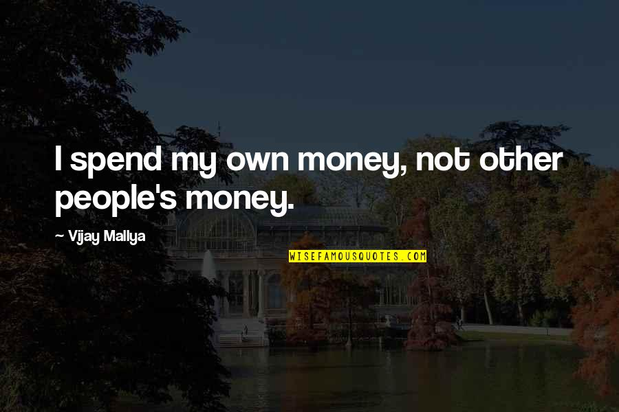 Because You Complete Me Quotes By Vijay Mallya: I spend my own money, not other people's