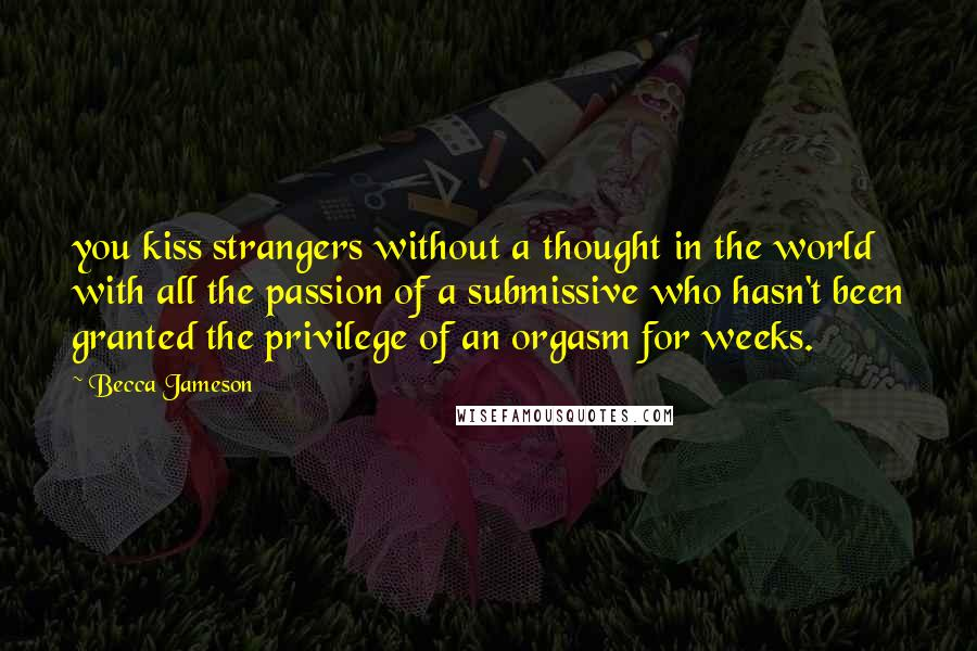 Becca Jameson quotes: you kiss strangers without a thought in the world with all the passion of a submissive who hasn't been granted the privilege of an orgasm for weeks.