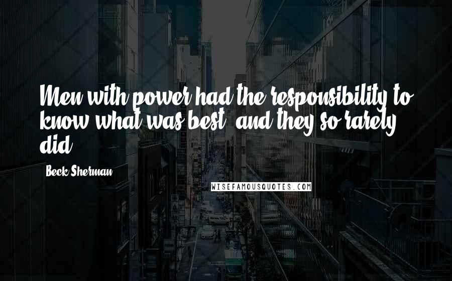 Beck Sherman quotes: Men with power had the responsibility to know what was best, and they so rarely did.