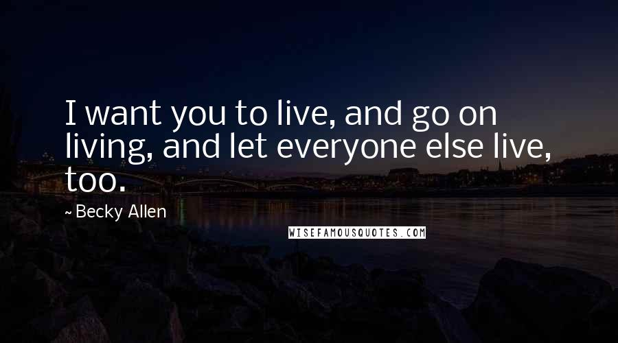 Becky Allen quotes: I want you to live, and go on living, and let everyone else live, too.
