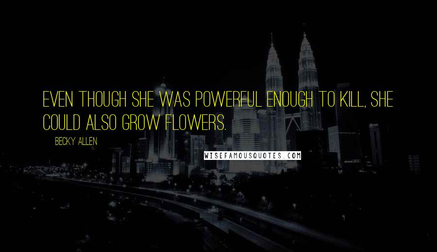 Becky Allen quotes: Even though she was powerful enough to kill, she could also grow flowers.