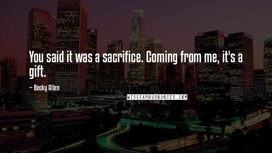 Becky Allen quotes: You said it was a sacrifice. Coming from me, it's a gift.