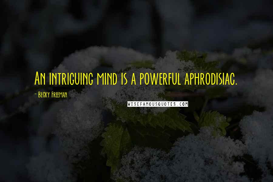 Becky Freeman quotes: An intriguing mind is a powerful aphrodisiac.