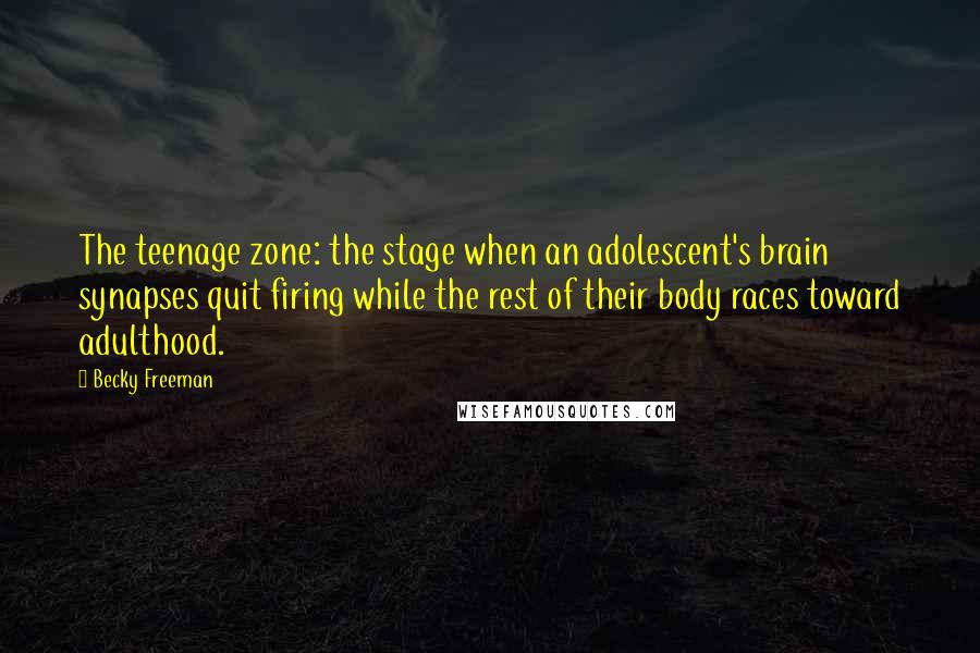 Becky Freeman quotes: The teenage zone: the stage when an adolescent's brain synapses quit firing while the rest of their body races toward adulthood.