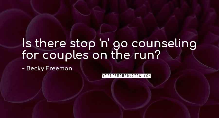 Becky Freeman quotes: Is there stop 'n' go counseling for couples on the run?