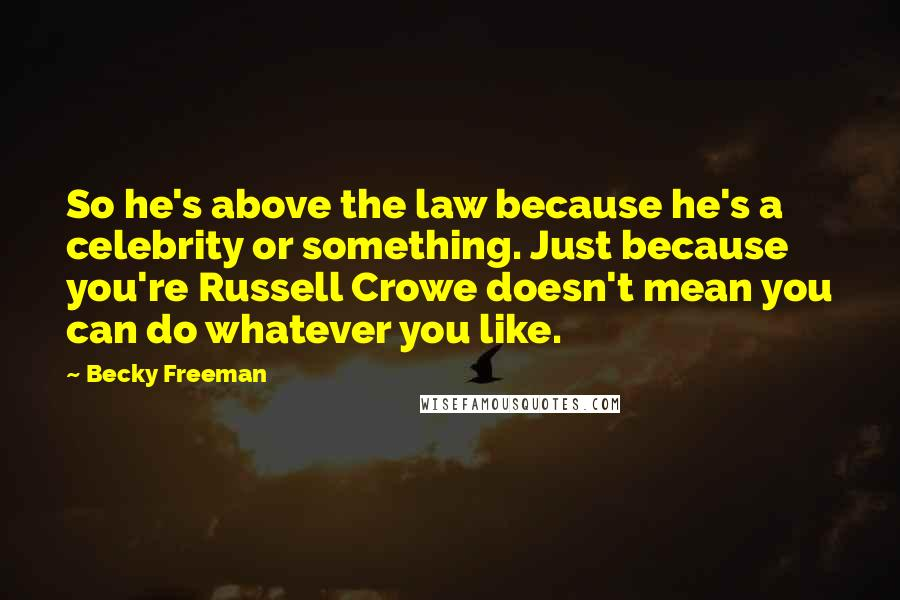 Becky Freeman quotes: So he's above the law because he's a celebrity or something. Just because you're Russell Crowe doesn't mean you can do whatever you like.
