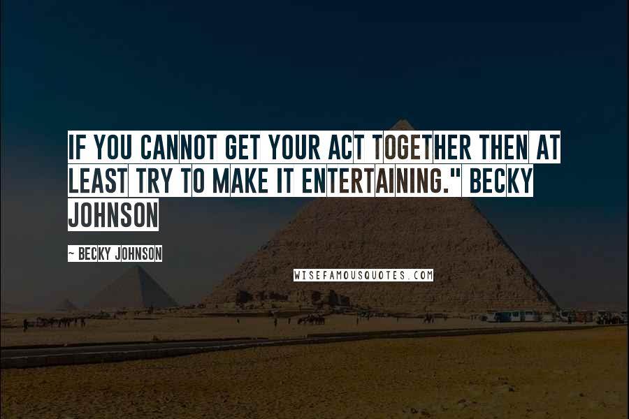 """Becky Johnson quotes: If you cannot get your act together then at least try to make it entertaining."""" Becky Johnson"""