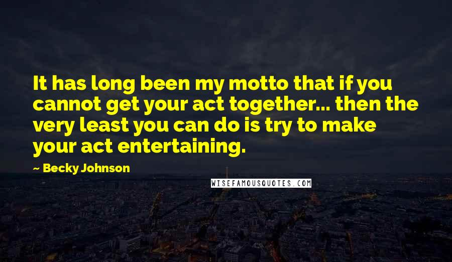 Becky Johnson quotes: It has long been my motto that if you cannot get your act together... then the very least you can do is try to make your act entertaining.