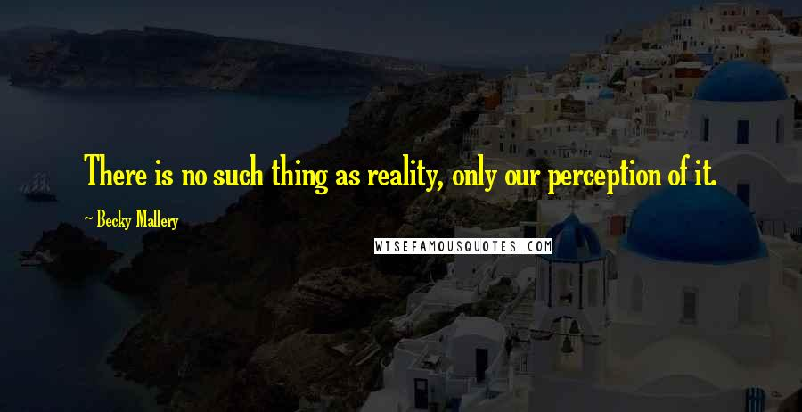 Becky Mallery quotes: There is no such thing as reality, only our perception of it.