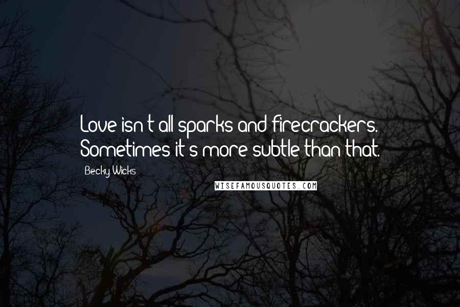Becky Wicks quotes: Love isn't all sparks and firecrackers. Sometimes it's more subtle than that.