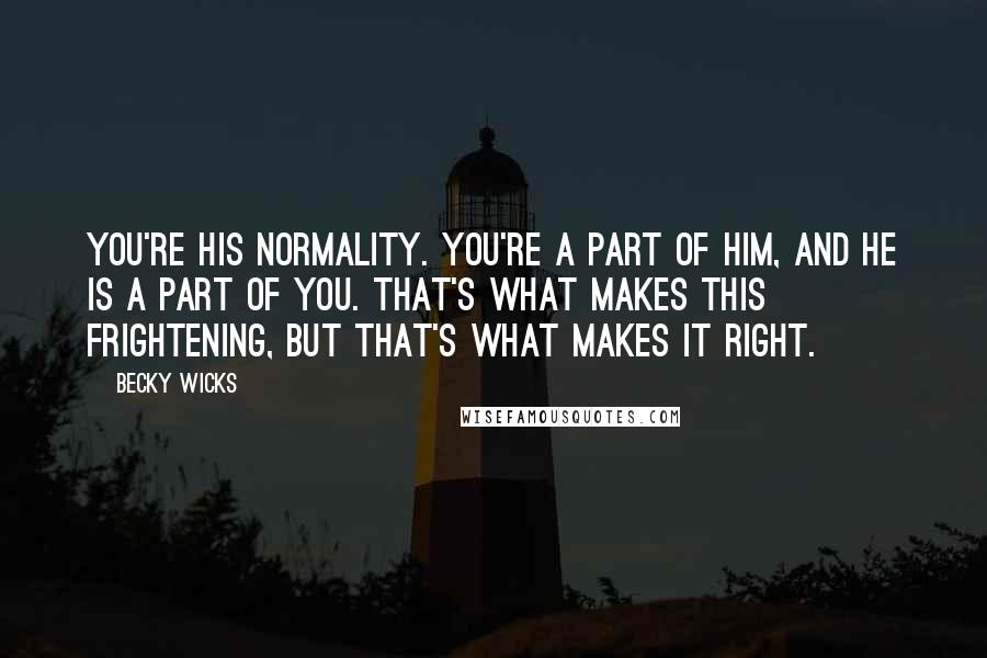Becky Wicks quotes: You're his normality. You're a part of him, and he is a part of you. That's what makes this frightening, but that's what makes it right.