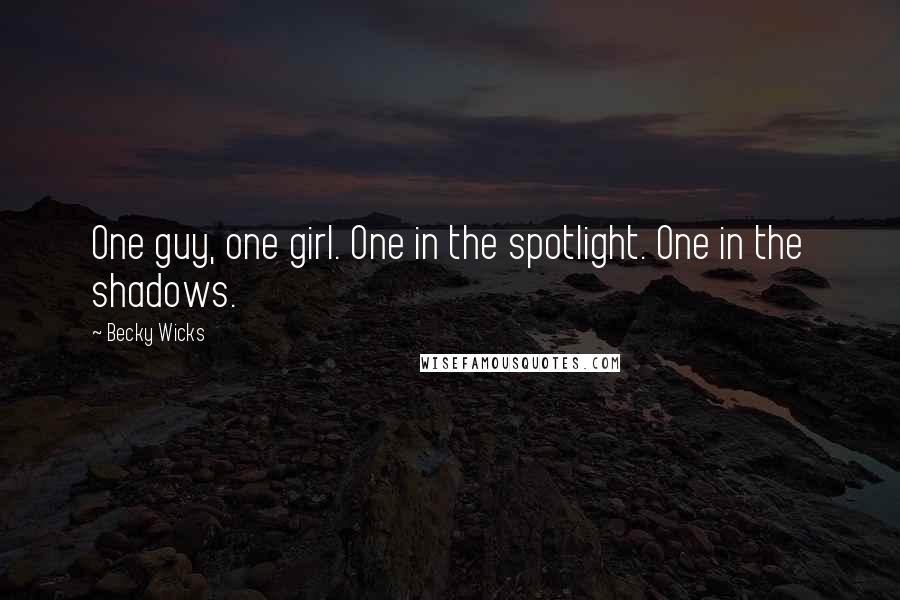 Becky Wicks quotes: One guy, one girl. One in the spotlight. One in the shadows.