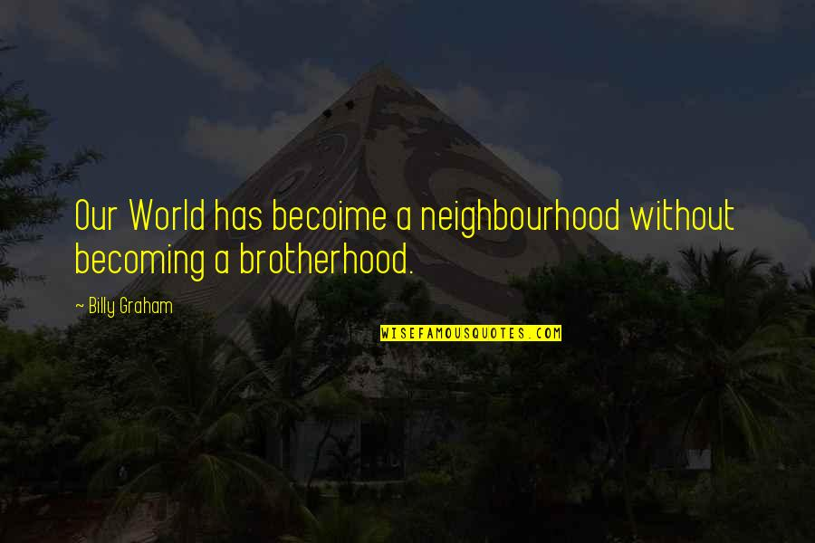 Becoime Quotes By Billy Graham: Our World has becoime a neighbourhood without becoming