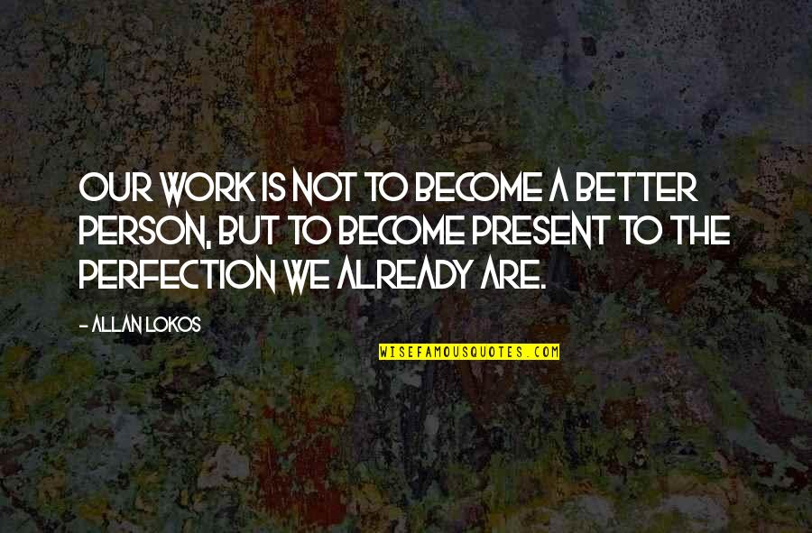 Become A Better Person Quotes By Allan Lokos: Our work is not to become a better