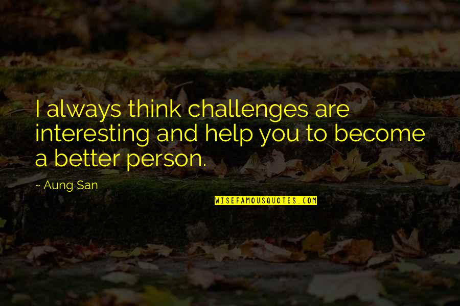 Become A Better Person Quotes By Aung San: I always think challenges are interesting and help