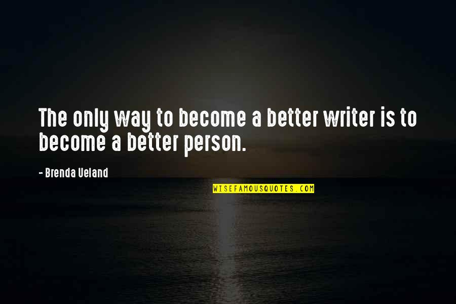 Become A Better Person Quotes By Brenda Ueland: The only way to become a better writer