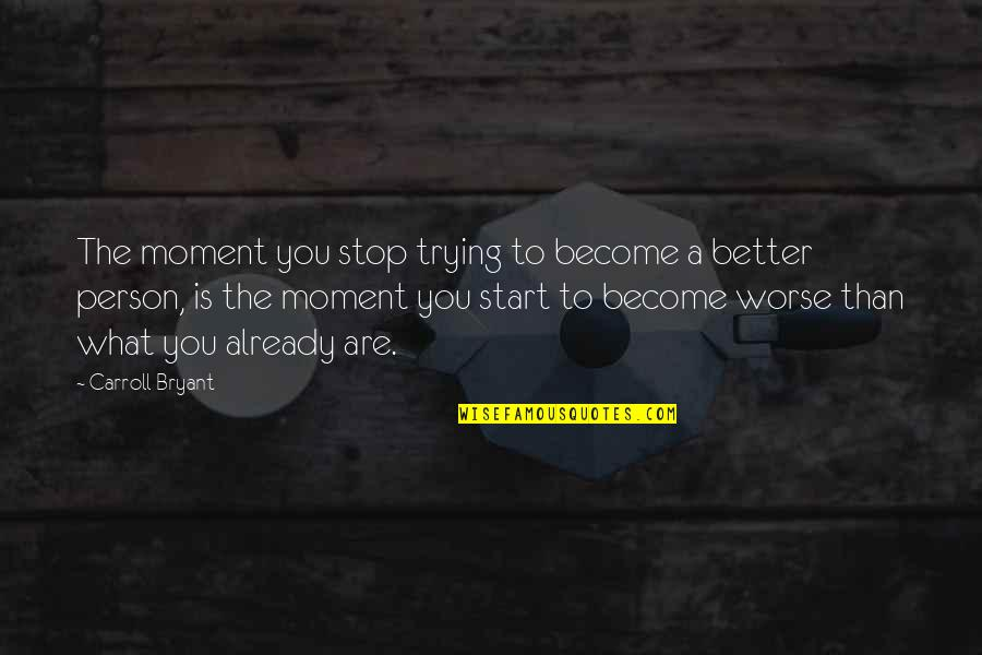 Become A Better Person Quotes By Carroll Bryant: The moment you stop trying to become a
