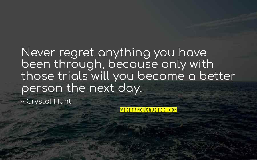 Become A Better Person Quotes By Crystal Hunt: Never regret anything you have been through, because