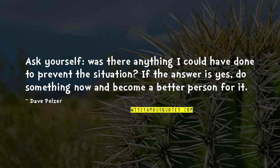 Become A Better Person Quotes By Dave Pelzer: Ask yourself: was there anything I could have