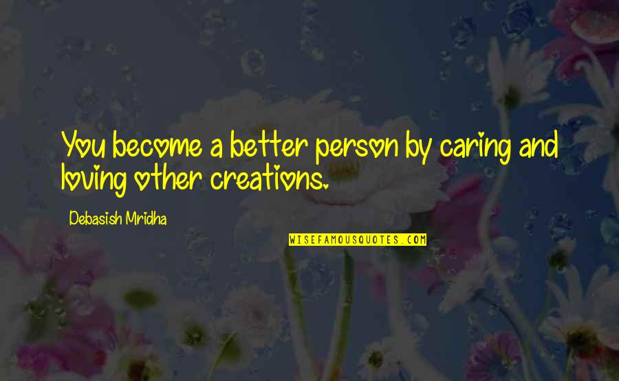 Become A Better Person Quotes By Debasish Mridha: You become a better person by caring and