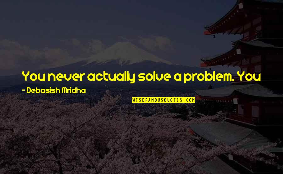 Become A Better Person Quotes By Debasish Mridha: You never actually solve a problem. You just