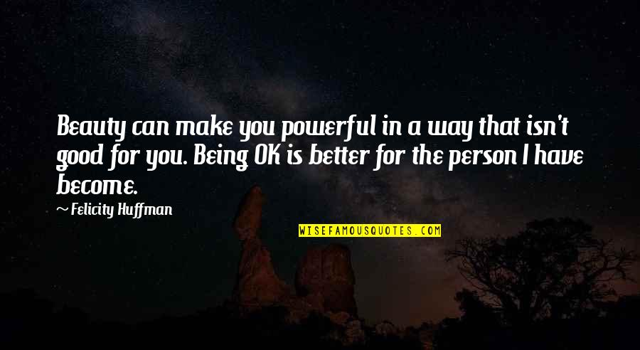 Become A Better Person Quotes By Felicity Huffman: Beauty can make you powerful in a way